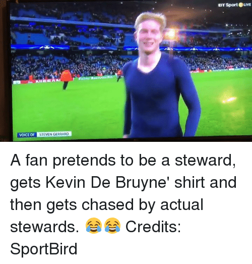 Memes, Steven Gerrard, and 🤖: At EEAA  VOICE OF  STEVEN GERRARD  BT Sport LIVE A fan pretends to be a steward, gets Kevin De Bruyne' shirt and then gets chased by actual stewards. 😂😂  Credits: SportBird