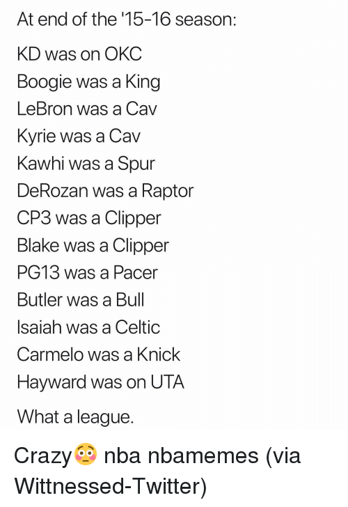 Basketball, Celtic, and Crazy: At end of the '15-16 season:  KD was on OKC  Boogie was a King  LeBron was a Cav  Kvrie was a Cav  Kawhi was a Spur  DeRozan was a Raptor  CP3 was a Clipper  Blake was a Clipper  PG13 was a Pacer  Butler was a Bul  Isaiah was a Celtic  Carmelo was a Knick  Hayward was on UTA  What a league Crazy😳 nba nbamemes (via ‪Wittnessed‬-Twitter)
