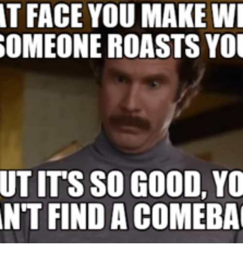 Face, Facee, and Making: AT FACE YOU MAKE WI  SOMEONE ROASTS You  UT ITS SO GOOD, YO  NTT FIND A COMEBA