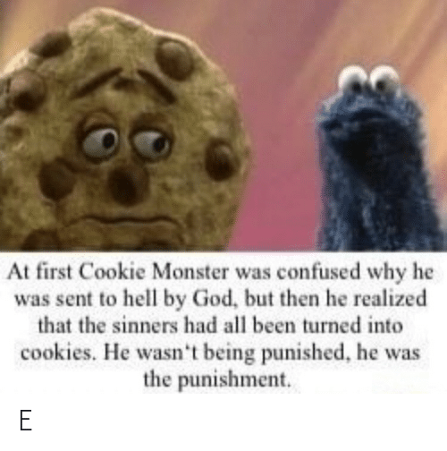 Confused, Cookie Monster, and Cookies: At first Cookie Monster was confused why he  was sent to hell by God, but then he realized  that the sinners had all been turned into  cookies. He wasn't being punished, he was  the punishment. E