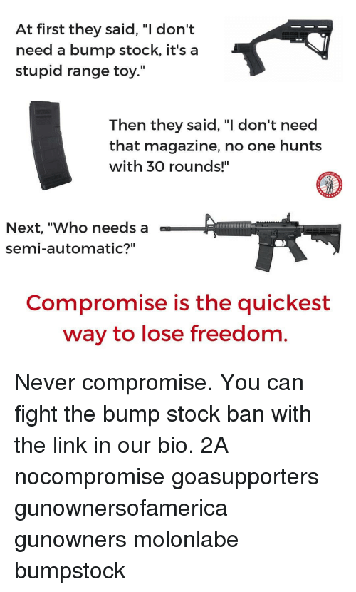 "Memes, Link, and Freedom: At first they said. ""I don't  need a bump stock, it's a  stupid range toy.""  Then they said, ""I don't need  that magazine, no one hunts  with 30 rounds!""  Next, ""Who needs a  semi-automatic?""  Compromise is the quickest  way to lose freedom Never compromise. You can fight the bump stock ban with the link in our bio. 2A nocompromise goasupporters gunownersofamerica gunowners molonlabe bumpstock"