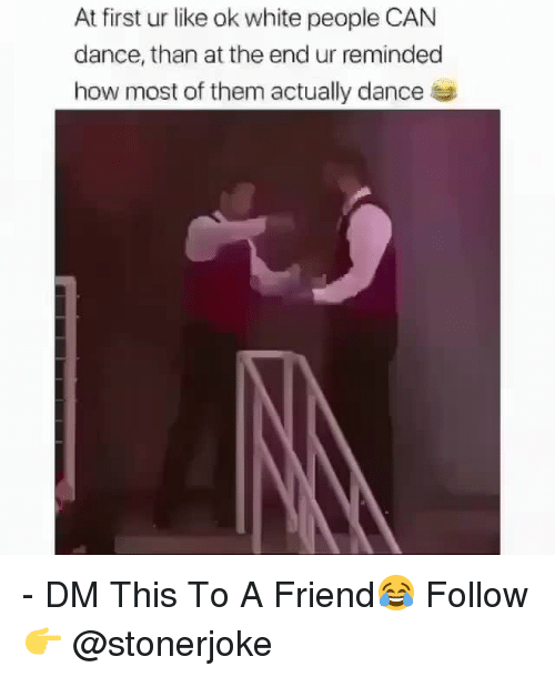Memes, White People, and White: At first ur like ok white people CAN  dance, than at the end ur reminded  how most of them actually dance - DM This To A Friend😂 Follow 👉 @stonerjoke