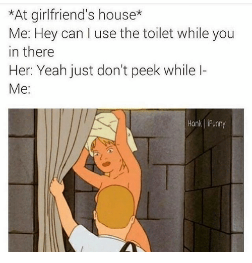 Memes, Yeah, and House: *At girlfriend's house*  Me: Hey can I use the toilet while you  in there  Her: Yeah just don't peek while l-  Me:  Hank iFunny