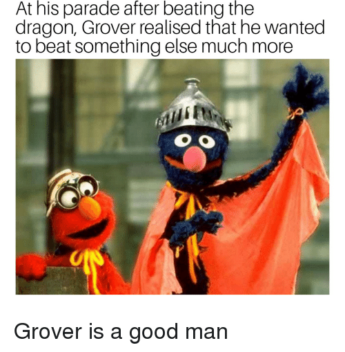 Good, Something Else, and Bertstrips: At his parade after beating the  dragon, Grover realised that he wanted  to beat something else much more