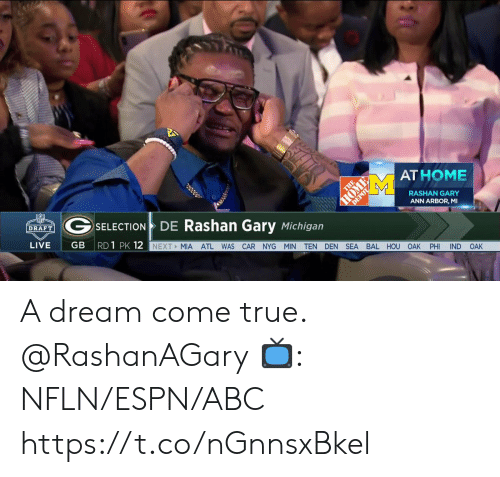 A Dream, Abc, and Espn: AT HOME  RASHAN GARY  ANN ARBOR, MI  GSELECTIO  DE Rashan Gary Michigan  DRAFT  GB RD 1 PK 12  LIVE  NEXT MIA ATL WAS CAR NYG MIN TEN DEN SEA BAL HOU OAK PHI IND OAK A dream come true. @RashanAGary  📺: NFLN/ESPN/ABC https://t.co/nGnnsxBkel