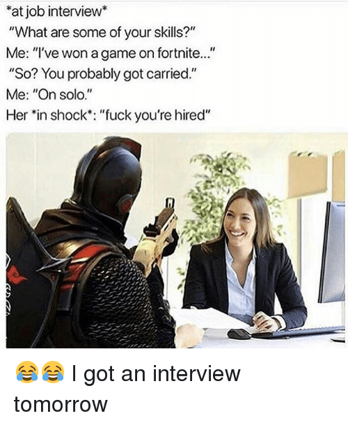 "Funny, Job Interview, and Fuck: at job interview*  ""What are some of your skills?  Me: ""'ve won a game on fortnite...""  So? You probably got carried.""  Me: ""On solo.""  Her *in shock: ""fuck you're hired"" 😂😂 I got an interview tomorrow"