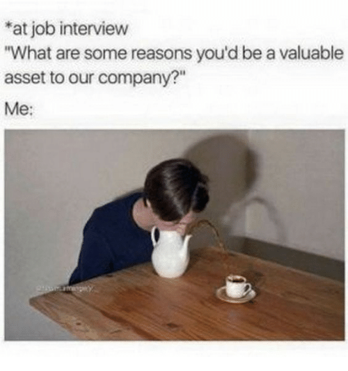 """Job Interview, Job, and Company: at job interview  """"What are some reasons you'd be a valuable  asset to our company?""""  Me:"""