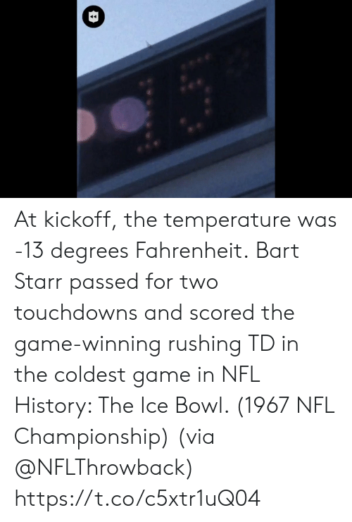 Memes, Nfl, and The Game: At kickoff, the temperature was -13 degrees Fahrenheit.  Bart Starr passed for two touchdowns and scored the game-winning rushing TD in the coldest game in NFL History: The Ice Bowl. (1967 NFL Championship)  (via @NFLThrowback) https://t.co/c5xtr1uQ04