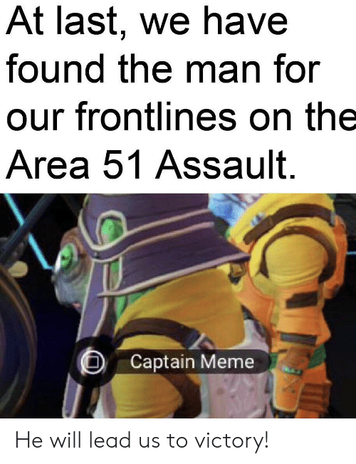 Meme, Reddit, and Area 51: At last, we have  found the man for  our frontlines on the  Area 51 Assault.  Captain Meme He will lead us to victory!
