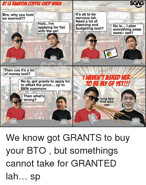Memes, Money, and Omg: AT LE RANDOM COFFEE SHOP WHEN  SGAG  KRICE KWAY CHAD  CK RICE、KWAY CHAP  Bro, why you look  so worried??  It's ok to be  nervous lah.  必  Need a lot of  Haii. I'm  applying for flat  with the girl  planning and  No la... I plan  budgeting issit?everything swee  swee see?  Then cos it's a lot  of money issit?  HAVEN TASKED HER  No la, got grants to apply for  to offset the price... up to  $80k summore  Then what's  wrong?  omg like  that also  can We know got GRANTS to buy your BTO <link in bio>, but somethings cannot take for GRANTED lah… sp
