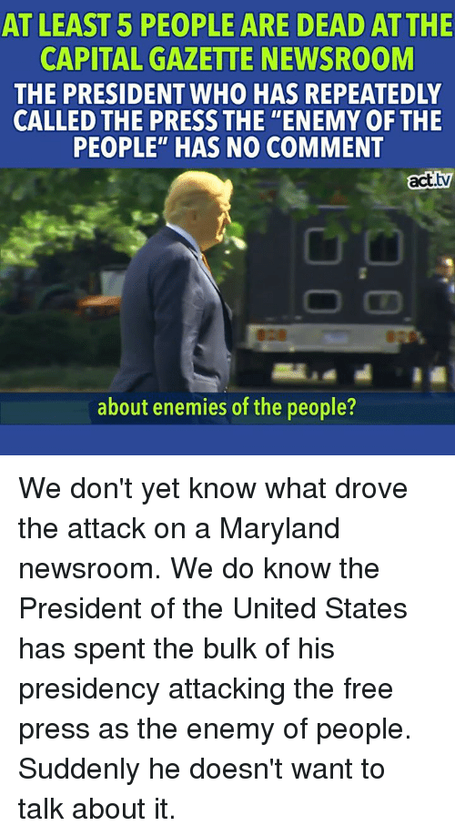 """Memes, Capital, and Free: AT LEAST 5 PEOPLE ARE DEAD ATTHE  CAPITAL GAZETTE NEWSROOM  THE PRESIDENT WHO HAS REPEATEDLY  CALLED THE PRESS THE """"ENEMY OFTHE  PEOPLE"""" HAS NO COMMENT  act.tv  about enemies of the people? We don't yet know what drove the attack on a Maryland newsroom. We do know the President of the United States has spent the bulk of his presidency attacking the free press as the enemy of people. Suddenly he doesn't want to talk about it."""