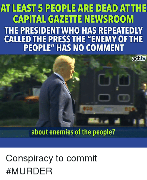 "Capital, Conspiracy, and Enemies: AT LEAST 5 PEOPLE ARE DEAD ATTHE  CAPITAL GAZETTE NEWSROOM  THE PRESIDENT WHO HAS REPEATEDLY  CALLED THE PRESS THE ""ENEMY OFTHE  PEOPLE"" HAS NO COMMENT  act.tv  about enemies of the people? Conspiracy to commit #MURDER"