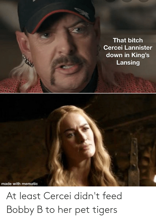 At least Cercei didn't feed Bobby B to her pet tigers