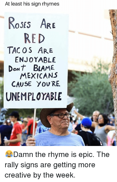 Memes, 🤖, and Epic: At least his sign rhymes  oss AR  RED  TAC OS ARE  ENJOYABLE  DoNT BLAME  MEXICANS  CAUSE YOU RE  UNEMPLOYABLE 😂Damn the rhyme is epic. The rally signs are getting more creative by the week.