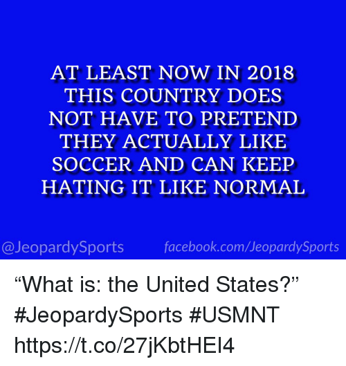 """Soccer, Sports, and United: AT LEAST NOW IN 2018  THIS COUNTRY DOES  NOT HAVE TO PRETEND  THEY ACTUALLY LIKE  SOCCER AND CAN KEEP  HATING IT LIKE NORMAL  @JeopardySportsfacebook.com/JeopardySports """"What is: the United States?"""" #JeopardySports #USMNT https://t.co/27jKbtHEI4"""