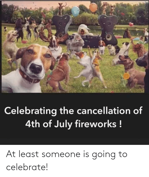 Celebrate, Someone, and At Least: At least someone is going to celebrate!