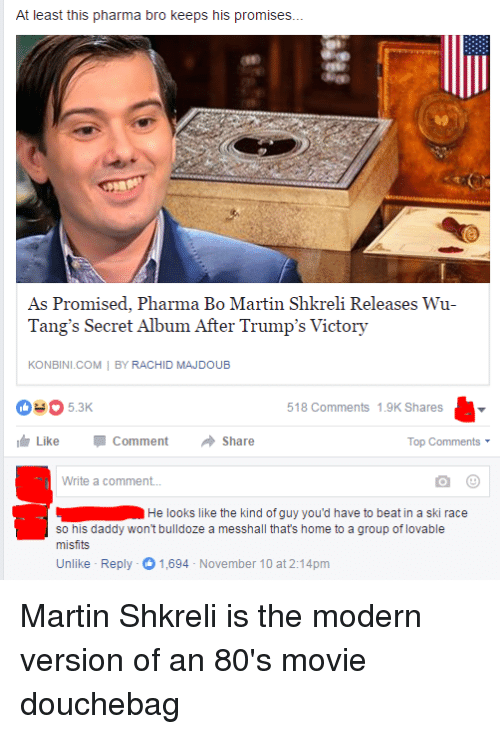 80s, Douchebag, and Martin: At least this pharma bro keeps his promises...  As Promised, Pharma Bo Martin Shkreli Releases Wu-  Tang's Secret Album After Trump's Victory  KONBINI.COM  BY RACHID MAJDOUB  518 Comments 1.9K Shares  Like Comment  Share  Top Comments  Write a comment...  He looks like the kind of guy you'd have to beat in a ski race  so his daddy won't bulldoze a messhall thats home to a group of lovable  misfits  Unlike Reply -O November 10 at 2:14pm  1,694 Martin Shkreli is the modern version of an 80's movie douchebag