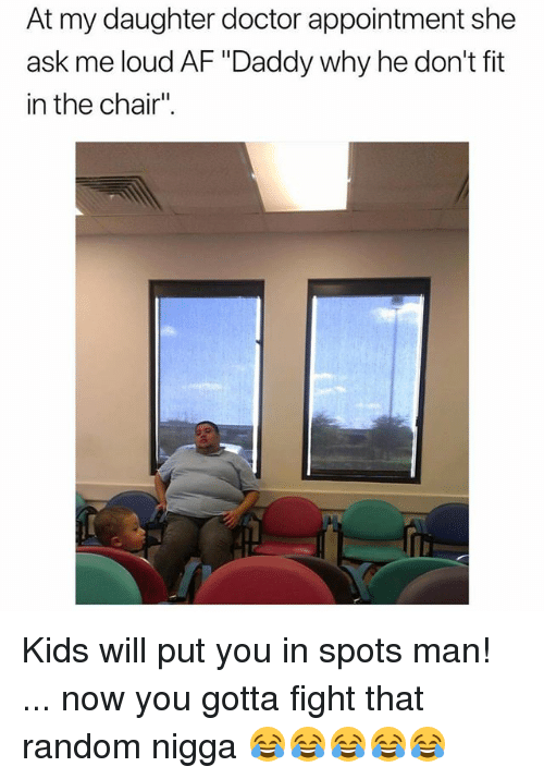"""Af, Doctor, and Funny: At my daughter doctor appointment she  ask me loud AF """"Daddy why he don't fit  in the chair"""" Kids will put you in spots man! ... now you gotta fight that random nigga 😂😂😂😂😂"""