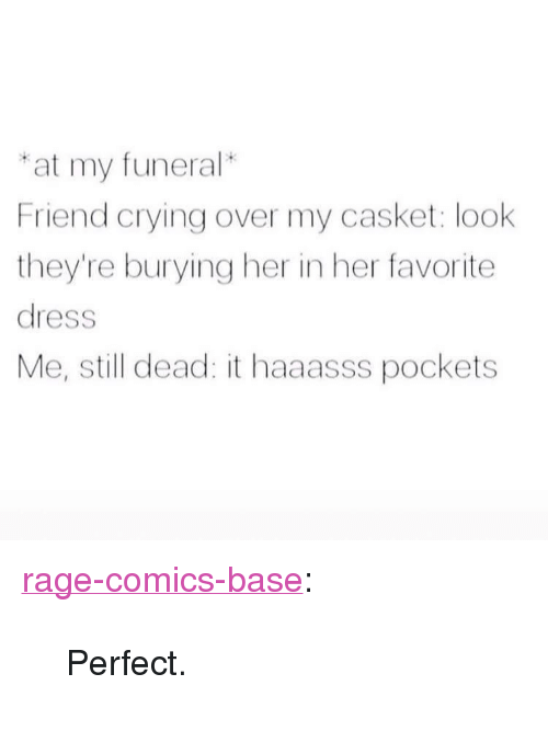 "Crying, Tumblr, and Blog: at my funeral*  Friend crying over my casket: look  they're burying her in her favorite  dress  Me, still dead: it haaasss pockets <p><a href=""http://ragecomicsbase.com/post/163226115547/perfect"" class=""tumblr_blog"">rage-comics-base</a>:</p>  <blockquote><p>Perfect.</p></blockquote>"