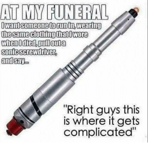 """Memes, 🤖, and Funeral: AT MY FUNERAL  Owantsomeonetorunin,wearing  sonicscrewidriver  andsay.  """"Right guys this  is where it gets  complicated"""""""