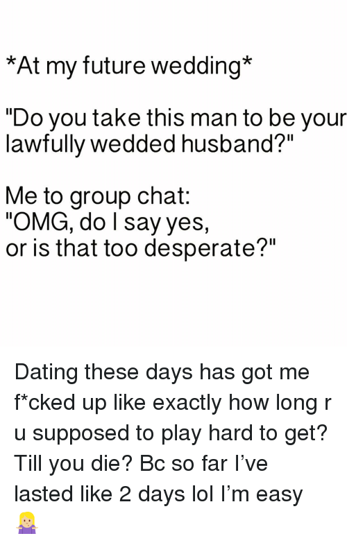 "Dating, Desperate, and Future: *At my future wedding*  ""Do you take this man to be your  lawfully wedded husband?""  Me to group chat:  OMG, do l say yes,  or is that too desperate?"" Dating these days has got me f*cked up like exactly how long r u supposed to play hard to get? Till you die? Bc so far I've lasted like 2 days lol I'm easy 🤷🏼‍♀️"