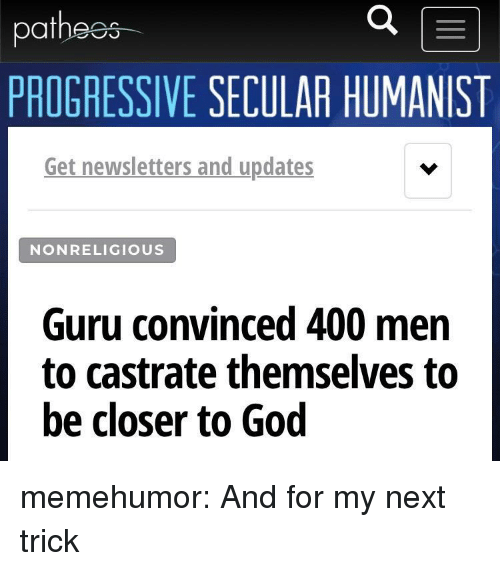 God, Tumblr, and Progressive: at  PROGRESSIVE SECULAR HUMANIST  Get newsletters and updates  NONRELIGIOUS  Guru convinced 400 men  to castrate themselves to  be closer to God memehumor:  And for my next trick