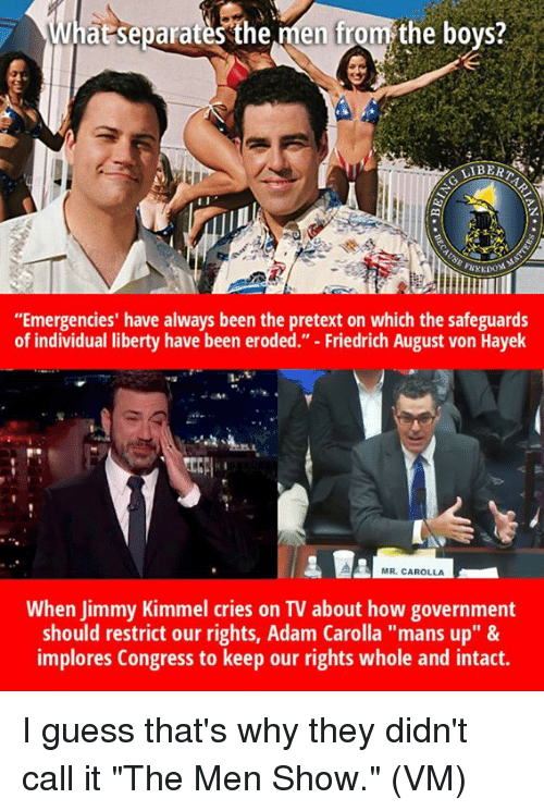 "Memes, Jimmy Kimmel, and Guess: at separates'the men from the bovs?  LIBERT  z.  di  ""Emergencies' have always been the pretext on which the safeguards  of individual liberty have been eroded."" - Friedrich August von Hayek  1-1  MR. CAROLLA  When Jimmy Kimmel cries on TV about how government  should restrict our rights, Adam Carolla ""mans up"" &  implores Congress to keep our rights whole and intact. I guess that's why they didn't call it ""The Men Show.""  (VM)"