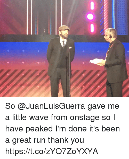 Memes, Run, and Thank You: at So @JuanLuisGuerra gave me a little wave from onstage so I have peaked I'm done it's been a great run thank you https://t.co/zYO7ZoYXYA