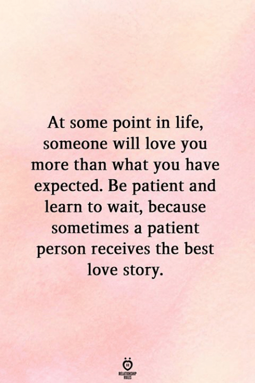 Life, Love, and Best: At some point in life,  someone will love you  more than what you have  expected. Be patient and  learn to wait, because  sometimes a patient  person receives the best  love story