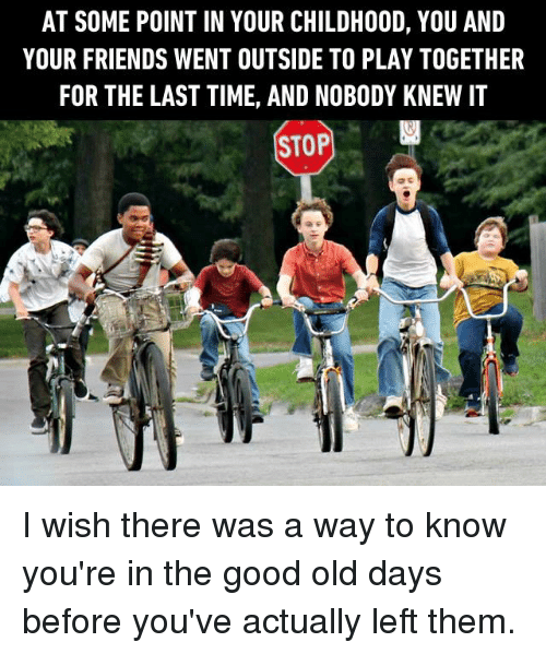 Dank, Friends, and Good: AT SOME POINT IN YOUR CHILDHOOD, YOU AND  YOUR FRIENDS WENT OUTSIDE TO PLAY TOGETHER  FOR THE LAST TIME, AND NOBODY KNEW I1  STOP腳 I wish there was a way to know you're in the good old days before you've actually left them.