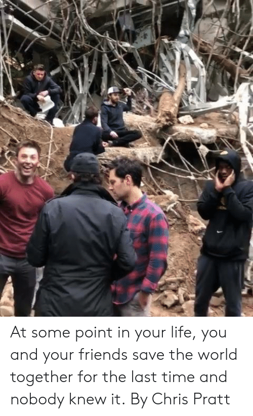 Chris Pratt, Dank, and Friends: At some point in your life, you and your friends save the world together for the last time and nobody knew it.  By Chris Pratt