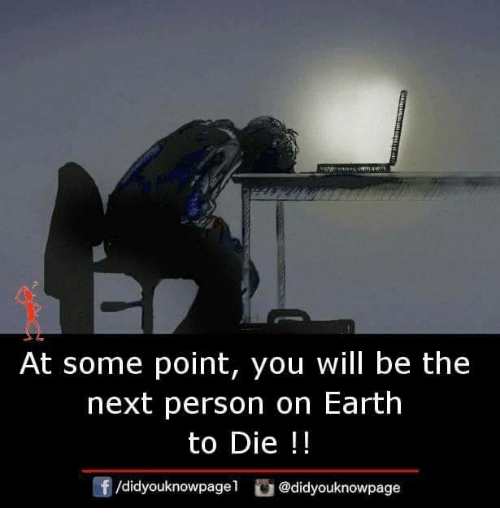 Memes, Earth, and 🤖: At some point, you will be the  next person on Earth  to Die !!  /didyouknowpagel@didyouknowpage