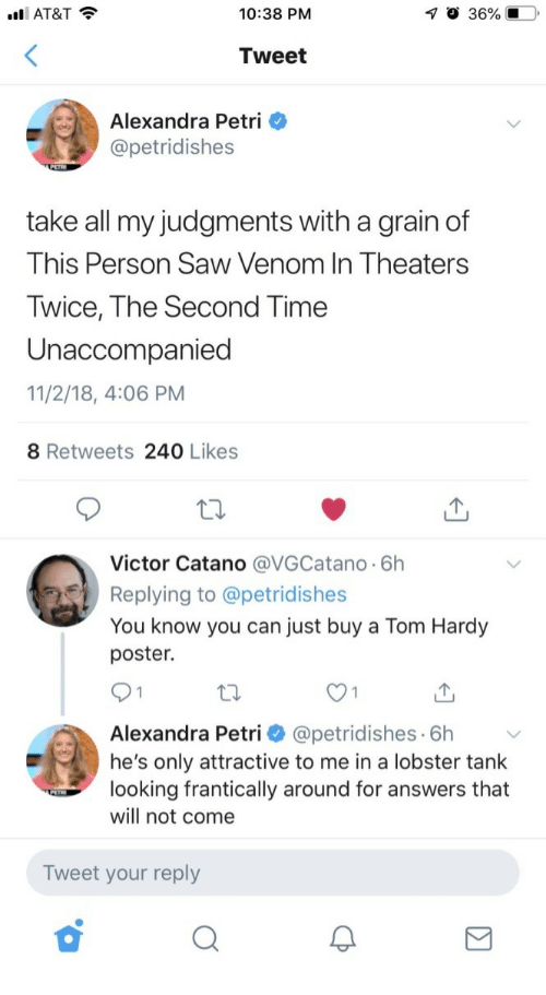 Saw, Tom Hardy, and At&t: AT&T  10:38 PM  Tweet  Alexandra Petri  @petridishes  take all my judgments with a grain of  This Person Saw Venom In Theaters  Twice, The Second Time  Unaccompanied  11/2/18, 4:06 PM  8 Retweets 240 Likes  Victor Catano @VGCatano 6h  Replying to @petridishes  You know you can just buy a Tom Hardy  poster.  Alexandra Petri @petridishes 6h  he's only attractive to me in a lobster tank  looking frantically around for answers that  will not come  Tweet your reply