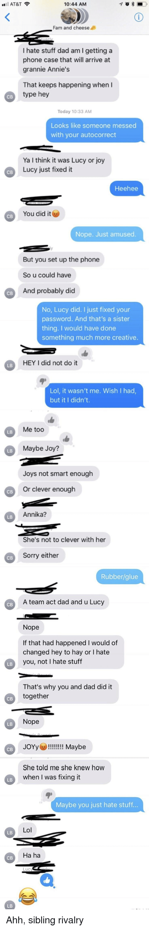 Autocorrect, Dad, and Fam: AT&T  10:44 AM  Fam and cheese  I hate stuff dad am I getting a  phone case that will arrive at  grannie Annie's  That keeps happening when I  type hey  Today 10:33 AM  Looks like someone messed  with your autocorrect  Ya I think it was Lucy or joy  Lucy just fixed it  Heehee  You did it ︶  св  Nope. Just amused  But you set up the phone  So u could have  And probably did  CB  No, Lucy did. I just fixed your  password. And that's a sister  thing. I would have done  something much more creative  HEY I did not do it  LB  Lol, it wasn't me. Wish I had  but it I didn't  Me too  LB  Maybe Joy?  LB  Joys not smart enough  Or clever enough  Annika?  LB  She's not to clever with her  Sorry either  Rubber/glue  св  A team act dad and u Lucy  Nope  If that had happened I would of  changed hey to hay or I hate  you, not I hate stuff  LB  That's why you and dad did it  together  св  Nope  LB  JOYy!!! Maybe  св  She told me she knew how  when I was fixing it  LB  Maybe you just hate stuff  Lol  LB  Ha ha  СВ  LB
