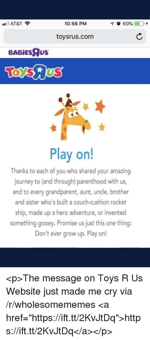 """Journey, Toys R Us, and At&t: AT&T?  10:56 PM  70 60%  0,+  toysrus.com  BABİEsRus  Play on!  Thanks to each of you who shared your amazing  journey to (and through) parenthood with us  and to every grandparent, aunt, uncle, brother  and sister who's built a couch-cushion rocket  ship, made up a hero adventure, or invented  something gooey. Promise us just this one thing:  Don't ever grow up. Play on! <p>The message on Toys R Us Website just made me cry via /r/wholesomememes <a href=""""https://ift.tt/2KvJtDq"""">https://ift.tt/2KvJtDq</a></p>"""