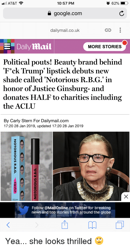 """Google, News, and Shade: AT&T  10:57 PM  a google.com  dailymail.co.uk  CS  Daily mail  MORE STORIES  Political pouts! Beautv brand behind  """"Fck Trump' lipstick debuts new  shade called 'Notorious R.B.G.' in  honor of Justice Ginsburg- and  donates HALF to charities including  the ACLU  By Carly Stern For Dailymail.com  17:20 28 Jan 2019, updated 17:20 28 Jan 2019  MATTE LIQUID  Follow @MallOnline on Twitter for breaking  news and top stories from around the globe"""