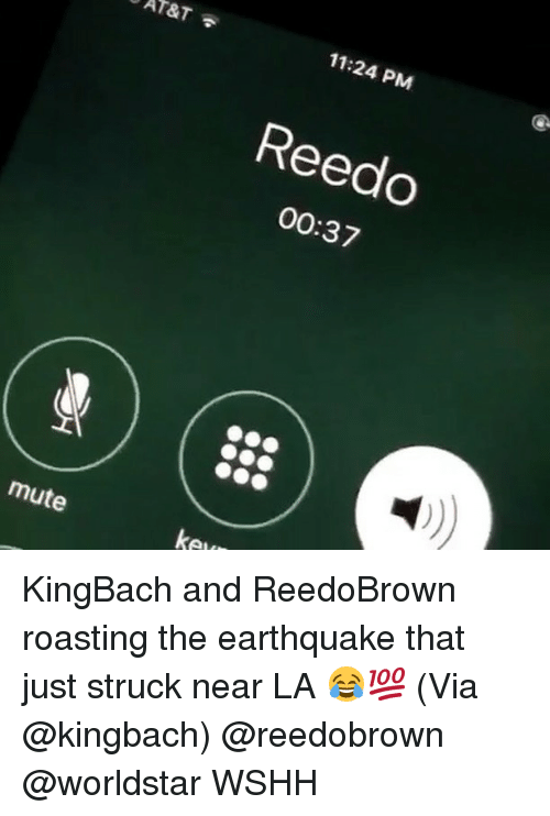 Memes, Worldstar, and Wshh: AT&T  11:24 PM  Reedo  00:37  mute  ke KingBach and ReedoBrown roasting the earthquake that just struck near LA 😂💯 (Via @kingbach) @reedobrown @worldstar WSHH