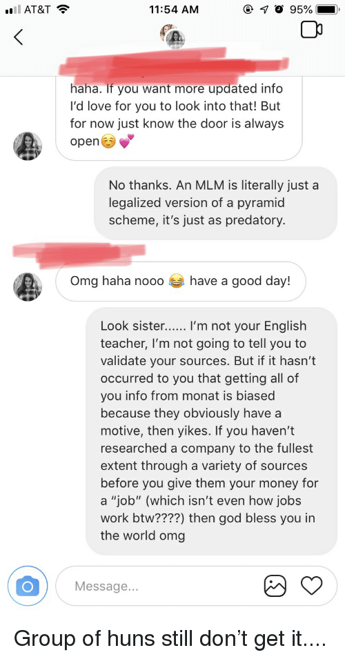 """God, Love, and Money: AT&T  11:54 AM  haha. If you want more updated info  I'd love for you to look into that! But  for now just know the door is always  open  No thanks. An MLM is literally just a  legalized version of a pyramid  scheme, it's just as predatory.  Omg haha nooo  have a good day!  Look sister...... I'm not your English  teacher, l'm not going to tell you to  validate your sources. But if it hasn't  occurred to you that getting all of  you info from monat is biased  because they obviously have a  motive, then yikes. If you haven't  researched a company to the fullest  extent through a variety of sources  before you give them your money for  a """"job"""" (which isn't even how jobs  work btw????) then god bless you in  the world omg  Message.. Group of huns still don't get it...."""