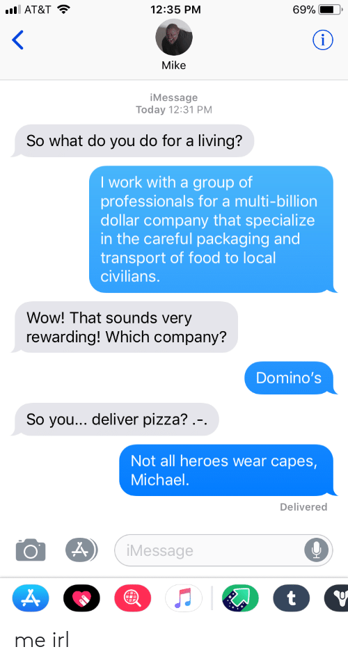 Food, Pizza, and Wow: AT&T  12:35 PNM  69% |  Mike  iMessage  Today 12:31 PM  So what do you do for a living?  I work with a group of  professionals for a multi-billion  dollar company that specialize  in the careful packaging and  transport of food to local  civilians.  Wow! That sounds very  rewarding! Which company?  Domino's  So you... deliver pizza? .-  Not all heroes wear capes  Michael  Delivered  Message me irl