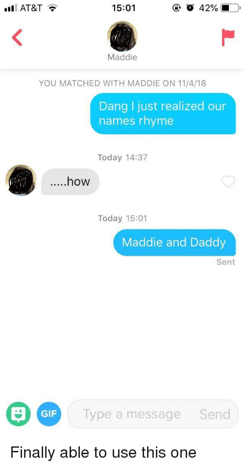 Gif, At&t, and Today: AT&T  15:01  Maddie  YOU MATCHED WITH MADDIE ON 11/4/18  Dang I just realized our  names rhyme  Today 14:37  ....how  Today 15:01  Maddie and Daddy  Sent  GIF  Type a message  Send Finally able to use this one