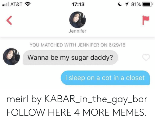 Dank, Memes, and Target: AT&T  17:13  Jennifer  YOU MATCHED WITH JENNIFER ON 6/29/18  Wanna be my sugar daddy?  i sleep on a cot in a closet meirl by KABAR_in_the_gay_bar FOLLOW HERE 4 MORE MEMES.