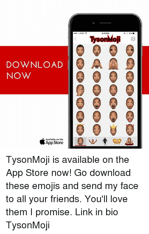Emoji, Friends, and Memes: AT&T  3:41 PM  DOWNLOAD  A A  NOW  Available on the  App Store TysonMoji is available on the App Store now! Go download these emojis and send my face to all your friends. You'll love them I promise. Link in bio TysonMoji