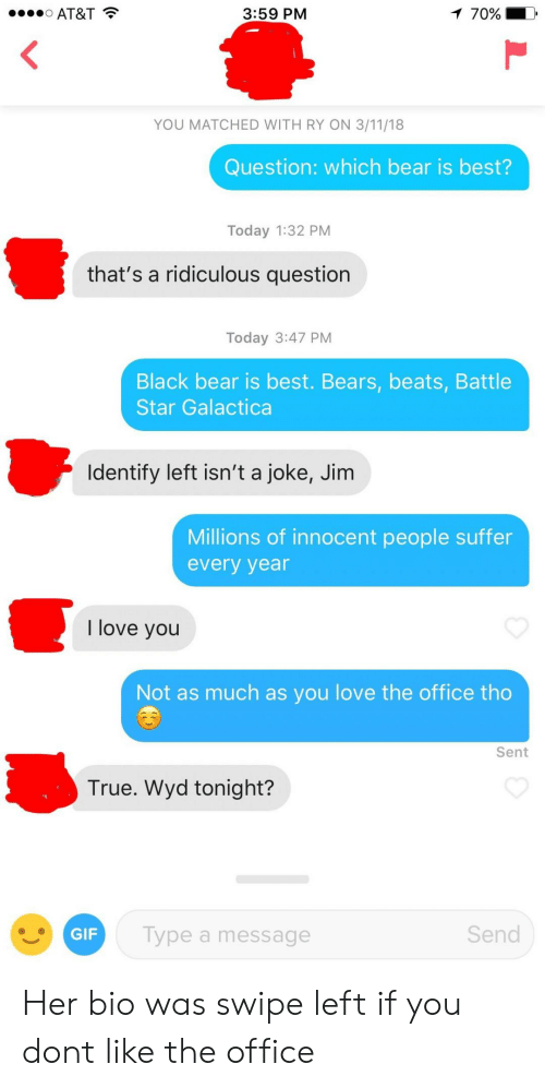 Gif, Love, and The Office: AT&T  3:59 PM  70%  YOU MATCHED WITH RY ON 3/11/18  Question: which bear is best?  Today 1:32 PM  that's a ridiculous question  Today 3:47 PM  Black bear is best. Bears, beats, Battle  Star Galactica  Identify left isn't a joke, Jim  Millions of innocent people suffer  every year  I love you  Not as much as you love the office tho  Sent  True. Wyd tonight?  GIF  Type a message  Send Her bio was swipe left if you dont like the office