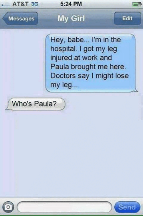 Relationships, Work, and At&t: AT&T 3G  5:24 PM  Messages  My Girl  Edit  Hey, babe... I'm in the  hospital. I got my leg  injured at work and  Paula brought me here  Doctors say I might lose  my leg...  Who's Paula?  Send