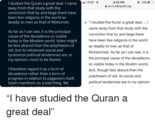 Bad, Facepalm, and Muslim: AT&T  4:43 PM  I studied the Quran a great deal. I came  away from that study with the  conviction that by and large there have  been few religions in the world as  deadly to men as that of Mohomet.  en.m.wikiquote.org  As far as I can see, it is the principal  cause of the decadence so visible  today in the Moslem world. Islam might  be less absurd than the polytheism of  old, but its intolerant social and  tyrannical political tendencies are, in  my opinion, more to be feared  studied the Kuran a great deal.I  came away from that study with the  conviction that by and large there  have been few religions in the world  as deadly to men as that of  Muhammed. As far as I can see, it is  the principal cause of the decadencee  so visible today in the Muslim world  and, though less absurd than the  polytheism of old, its social and  political tendencies are in my opinion  l therefore regard it as a form of  decadence rather than a form of  progress in relation to paganism itself  Islam manifests as a bad thing. We