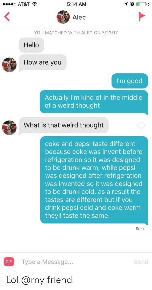 Drunk, Gif, and Hello: AT&T  5:14 AM  Alec  YOU MATCHED WITH ALEC ON 7/23/17  Hello  How are you  I'm good  Actually l'm kind of in the middle  of a weird thought  What is that weird thought  coke and pepsi taste different  because coke was invent before  refrigeration so it was designed  to be drunk warm, while pepsi  was designed after refrigeration  was invented so it was designed  to be drunk cold. as a result the  tastes are different but if you  drink pepsi cold and coke warm  theyll taste the same.  Sent  Gi Type a Message...  Send  GIF Lol @my friend