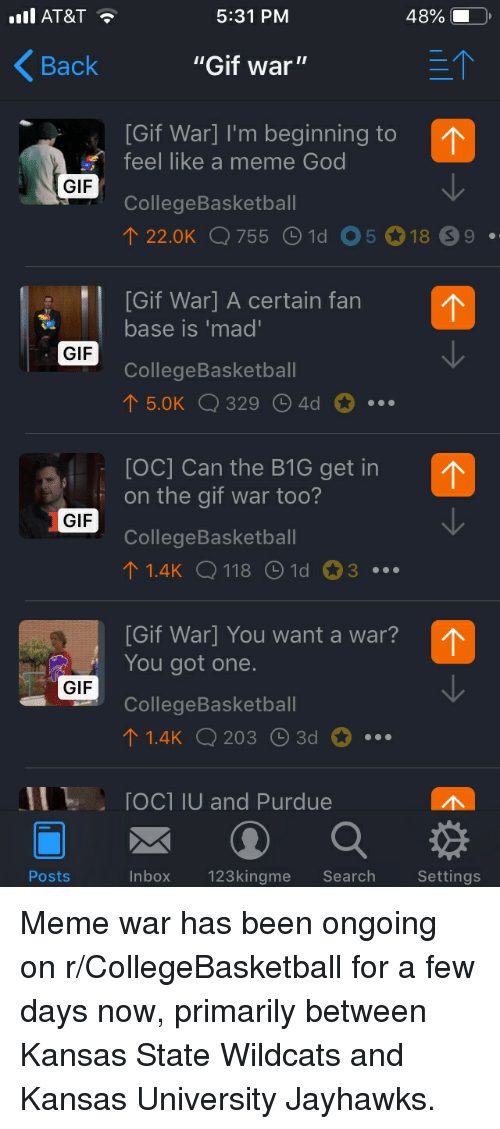 """Gif, God, and Meme: AT&T  5:31 PM  """"Gif war""""  [Gif War] I'm beginning to  48%  Back  feel like a meme God  GIF  CollegeBasketbal  22.0K Q 755 1d 0518 99  [Gif War] A certain fan  base is 'mad  GIF  CollegeBasketbal  5.0K Q 329 4d  [OC] Can the B1G get in  on the gif war too?  GIF  CollegeBasketbal  1.4k Q 118 Old 03  [Gif War] You want a war?  You got one.  GIF  CollegeBasketbal  1.4K Q 2033d  11  . ГОС1 IU and Purdue  Posts  Inbox  123kingme Search  Settings Meme war has been ongoing on r/CollegeBasketball for a few days now, primarily between Kansas State Wildcats and Kansas University Jayhawks."""