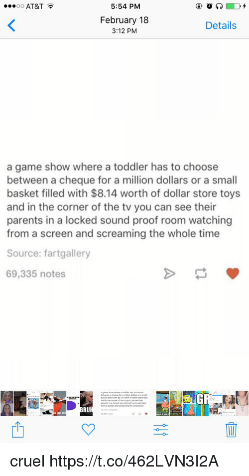 Parents, At&t, and Dollar Store: AT&T  5:54 PM  February 18  3:12 PM  Details  a game show where a toddler has to choose  between a cheque for a million dollars or a small  basket filled with $8.14 worth of dollar store toys  and in the corner of the tv you can see their  parents in a locked sound proof room watching  from a screen and screaming the whole time  Source: fartgallery  69,335 notes  to choose  or a small  pirents in a  RU  330 cruel https://t.co/462LVN3I2A