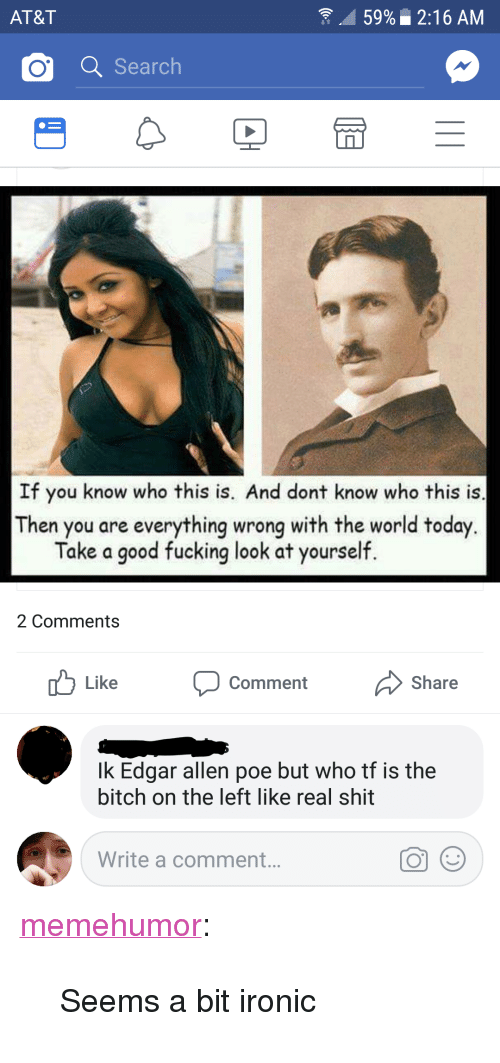 """Bitch, Fucking, and Ironic: AT&T  59%  2:16 AM  o a Search  If you know who this is. And dont know who this is  Then you are everything wrong with the world today  Take a good fucking look at yourself.  2 Comments  Like Comment Share  Ik Edgar allen poe but who tf is the  bitch on the left like real shit  Write a comment.. <p><a href=""""http://memehumor.net/post/173449571463/seems-a-bit-ironic"""" class=""""tumblr_blog"""">memehumor</a>:</p>  <blockquote><p>Seems a bit ironic</p></blockquote>"""