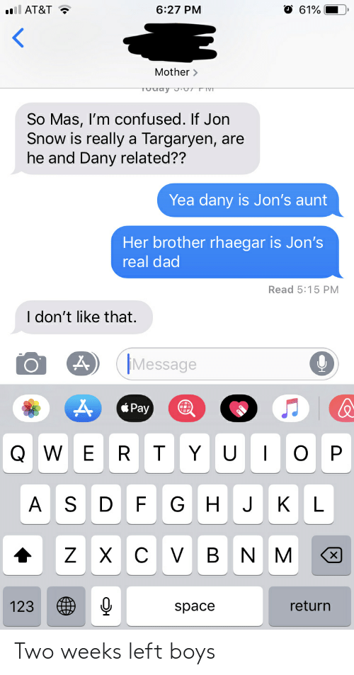 Confused, Dad, and At&t: AT&T  6:27 PM  O 61%  Mother  So Mas, l'm confused. If Jorn  Snow is really a Targaryen, are  he and Dany related??  Yea dany is Jon's aunt  Her brother rhaegar is Jon's  real dad  Read 5:15 PM  I don't like that.  Message  XPay  Q W E R T Y UOP  A S D F G H J KL  123 ㊧  return  space Two weeks left boys